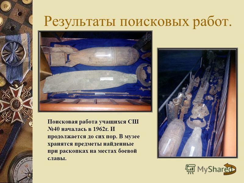 Результаты поисковых работ. Поисковая работа учащихся СШ 40 началась в 1962 г. И продолжается до сих пор. В музее хранятся предметы найденные при раскопках на местах боевой славы.
