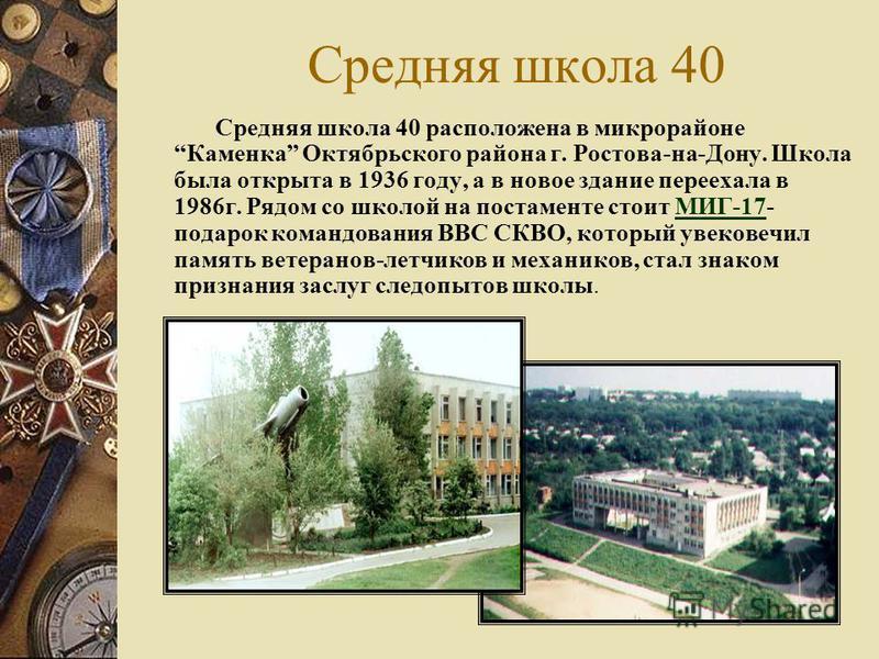 Средняя школа 40 Средняя школа 40 расположена в микрорайоне Каменка Октябрьского района г. Ростова-на-Дону. Школа была открыта в 1936 году, а в новое здание переехала в 1986 г. Рядом со школой на постаменте стоит МИГ-17- подарок командования ВВС СКВО