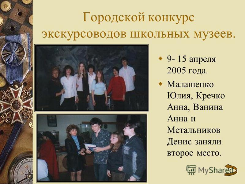 Городской конкурс экскурсоводов школьных музеев. 9- 15 апреля 2005 года. Малашенко Юлия, Кречко Анна, Ванина Анна и Метальников Денис заняли второе место.