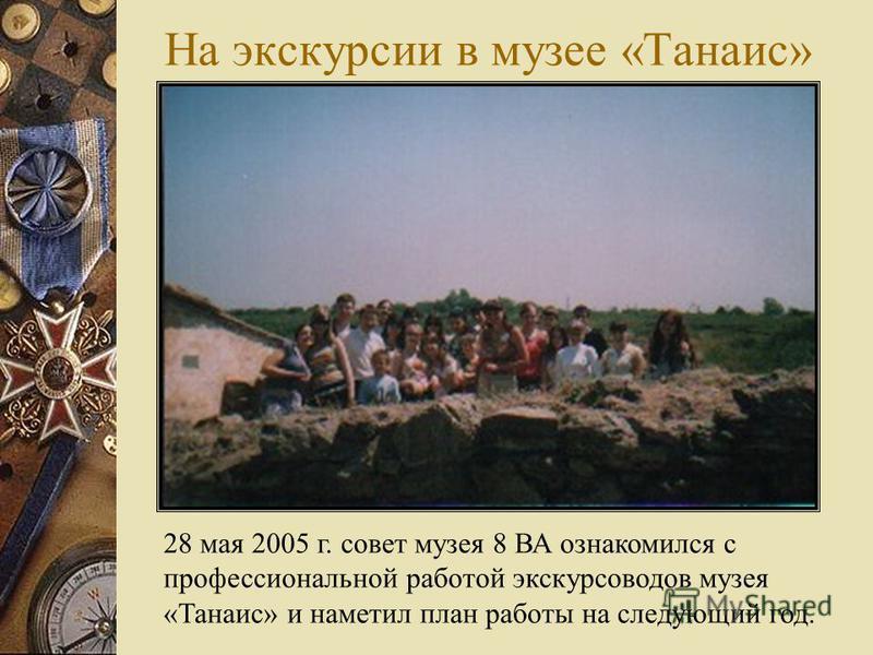 На экскурсии в музее «Танаис» 28 мая 2005 г. совет музея 8 ВА ознакомился с профессиональной работой экскурсоводов музея «Танаис» и наметил план работы на следующий год.