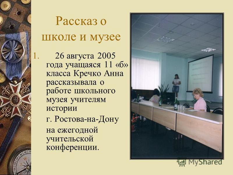 Рассказ о школе и музее 1. 26 августа 2005 года учащаяся 11 «б» класса Кречко Анна рассказывала о работе школьного музея учителям истории г. Ростова-на-Дону на ежегодной учительской конференции.