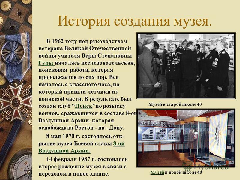 История создания музея. В 1962 году под руководством ветерана Великой Отечественной войны учителя Веры Степановны Гуры началась исследовательская, поисковая работа, которая продолжается до сих пор. Все началось с классного часа, на который пришли лет