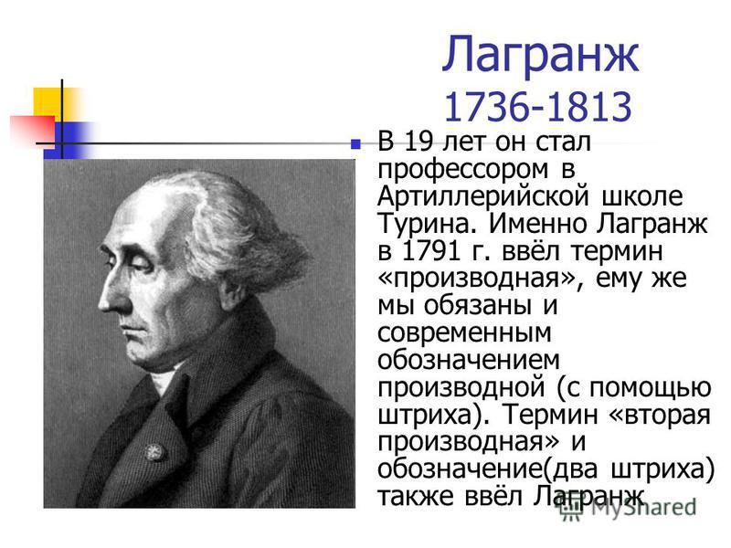 Лагранж 1736-1813 В 19 лет он стал профессором в Артиллерийской школе Турина. Именно Лагранж в 1791 г. ввёл термин «производная», ему же мы обязаны и современным обозначением производной (с помощью штриха). Термин «вторая производная» и обозначение(д
