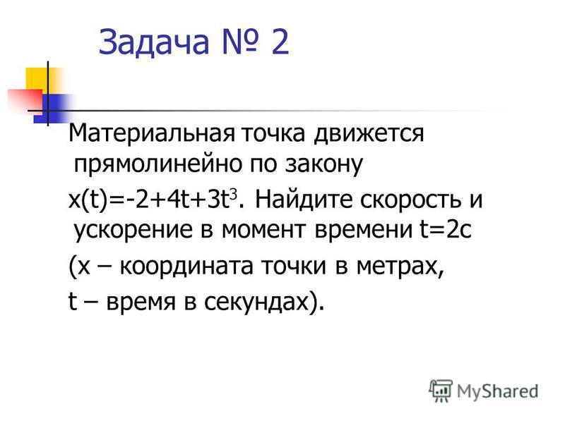 Задача 2 Материальная точка движется прямолинейно по закону x(t)=-2+4t+3t 3. Найдите скорость и ускорение в момент времени t=2 с (х – координата точки в метрах, t – время в секундах).