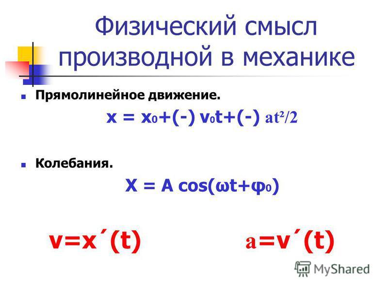 Физический смысл производной в механике Прямолинейное движение. х = х 0 +(-) ν 0 t+(-) аt²/2 Колебания. Х = А соs(ωt+φ 0 ) v=x´(t) а =ν´(t)