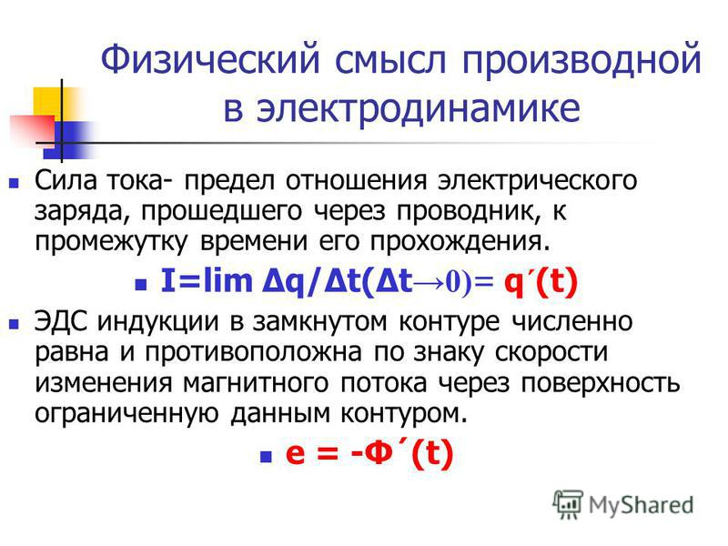 Физический смысл производной в электродинамике Сила тока- предел отношения электрического заряда, прошедшего через проводник, к промежутку времени его прохождения. I=lim Δq/Δt(Δt 0) = q´(t) ЭДС индукции в замкнутом контуре численно равна и противопол