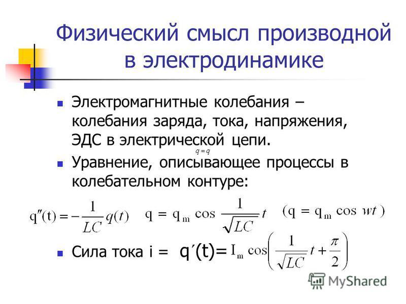 Физический смысл производной в электродинамике Электромагнитные колебания – колебания заряда, тока, напряжения, ЭДС в электрической цепи. Уравнение, описывающее процессы в колебательном контуре: Сила тока i = q´(t)=