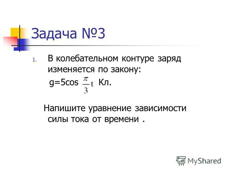 Задача 3 1. В колебательном контуре заряд изменяется по закону: g=5cos Кл. Напишите уравнение зависимости силы тока от времени.