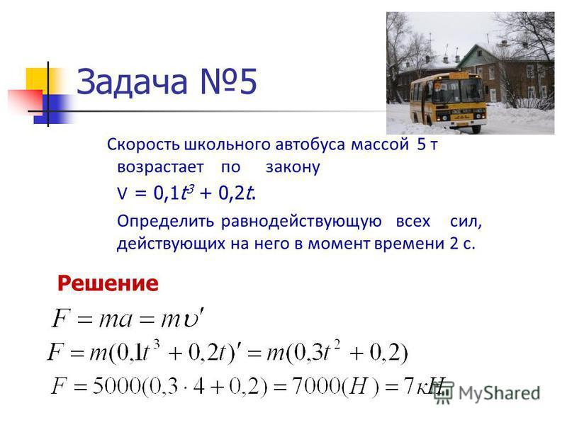 Задача 5 Скорость школьного автобуса массой 5 т возрастает по закону V = 0,1t 3 + 0,2t. Определить равнодействующую всех сил, действующих на него в момент времени 2 с. Решение