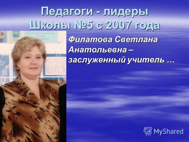 Филатова Светлана Анатольевна – заслуженный учитель … Педагоги - лидеры Школы 5 с 2007 года