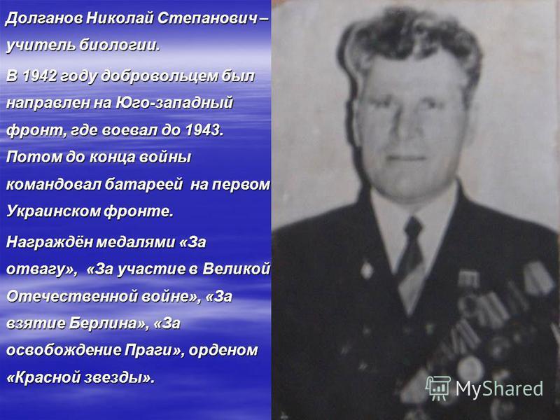 Долганов Николай Степанович – учитель биологии. В 1942 году добровольцем был направлен на Юго-западный фронт, где воевал до 1943. Потом до конца войны командовал батареей на первом Украинском фронте. Награждён медалями «За отвагу», «За участие в Вели