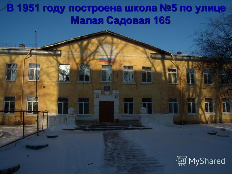 В 1951 году построена школа 5 по улице Малая Садовая 165