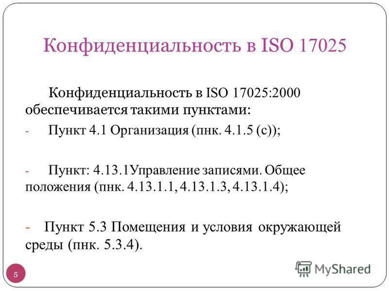 Конфиденциальность в ISO 17025 Конфиденциальность в ISO 17025:2000 обеспечивается такими пунктами: - Пункт 4.1 Организация (панк. 4.1.5 (с)); - Пункт: 4.13.1Управление записями. Общее положения (панк. 4.13.1.1, 4.13.1.3, 4.13.1.4); -Пункт 5.3 Помещен