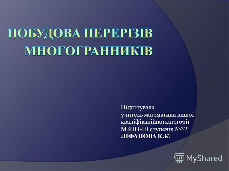 Підготувала учитель математики вищої кваліфікаційної категорії МЗШ І-ІІІ ступенів 32 ЛІФАНОВА К.К.