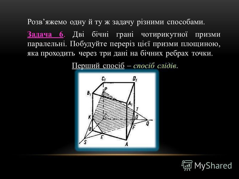 Розвяжемо одну й ту ж задачу різними способами. Задача 6. Дві бічні грані чотирикутної призми паралельні. Побудуйте переріз цієї призми площиною, яка проходить через три дані на бічних ребрах точки. Перший спосіб – спосіб слідів.