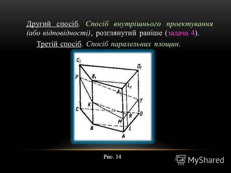 Другий спосіб. Спосіб внутрішнього проектування (або відповідності), розглянутий раніше (задача 4). Третій спосіб. Спосіб паралельних площин. Рис. 14