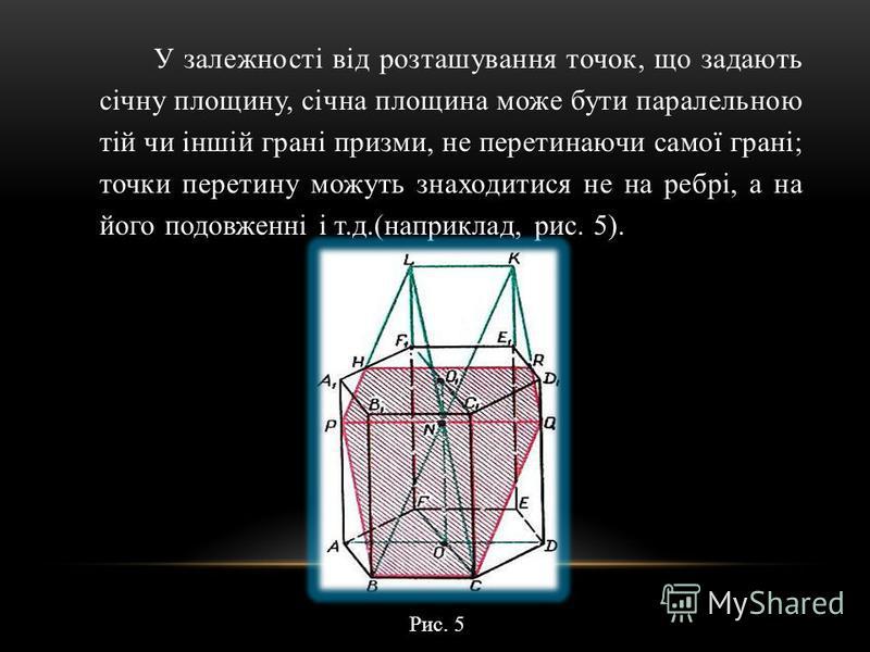 У залежності від розташування точок, що задають січну площину, січна площина може бути паралельною тій чи іншій грані призми, не перетинаючи самої грані; точки перетину можуть знаходитися не на ребрі, а на його подовженні і т.д.(наприклад, рис. 5). Р