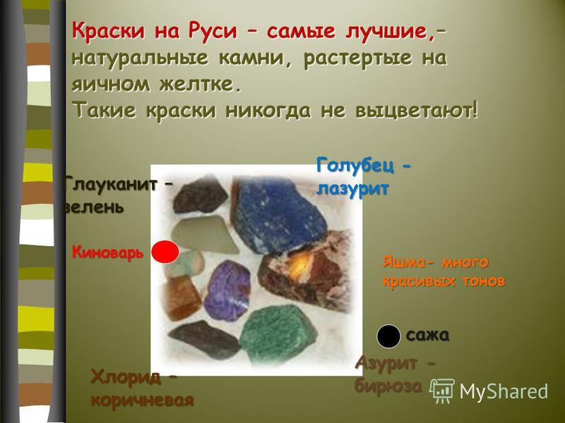 Краски на Руси – самые лучшие,– натуральные камни, растертые на яичном желтке. Такие краски никогда не выцветают! Голубец - лазурит Хлорид – коричневая Глауканит – зелень Азурит - бирюза Яшма- много красивых тонов Киноварь сажа