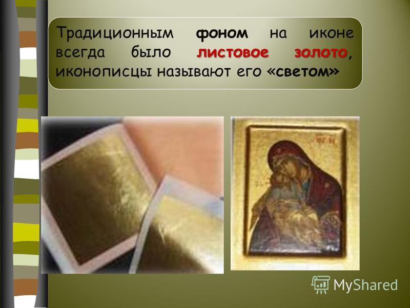 листовое золото Традиционным фоном на иконе всегда было листовое золото, иконописцы называют его «светом»