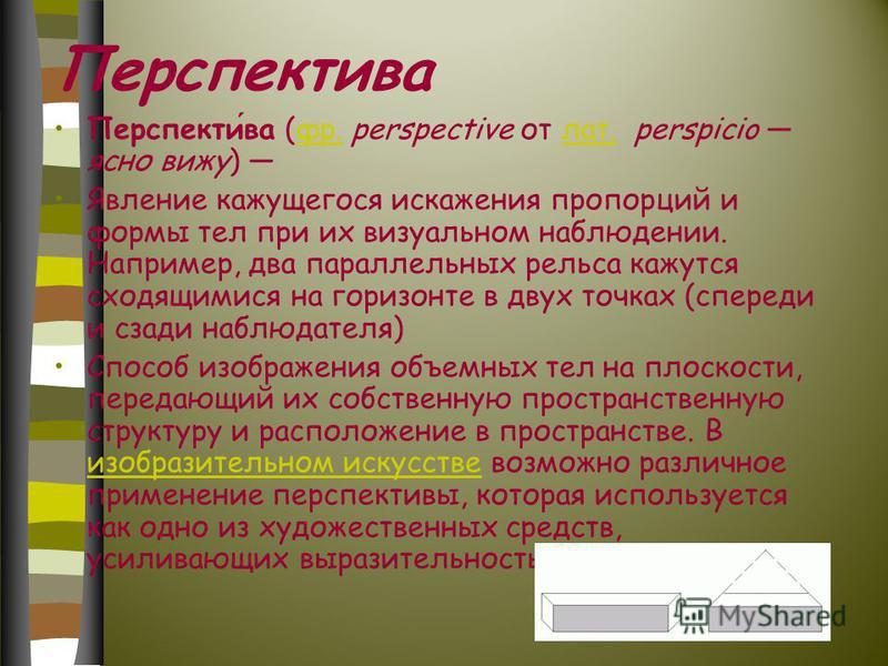 Перспектива Перспектива (фр. perspective от лат. perspicio ясно вижу) фр.лат. Явление кажущегося искажения пропорций и формы тел при их визуальном наблюдении. Например, два параллельных рельса кажутся сходящимися на горизонте в двух точках (спереди и
