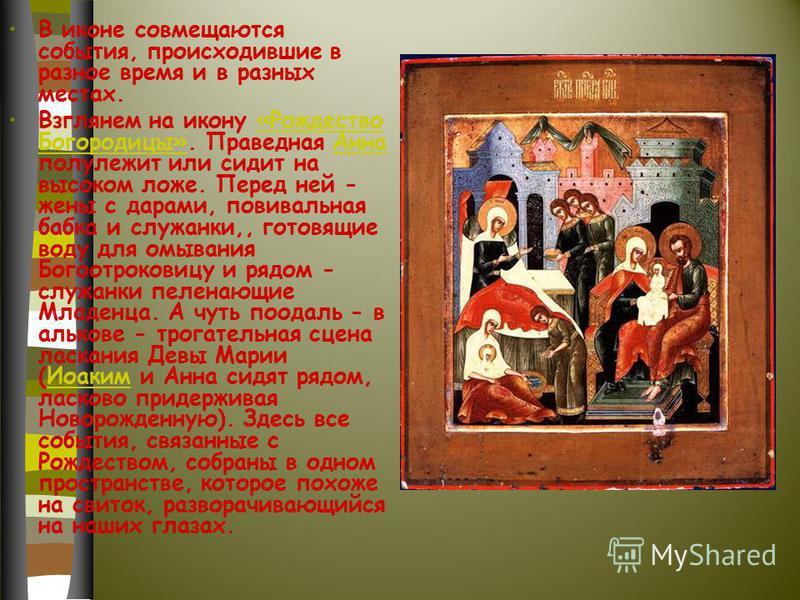 В иконе совмещаются события, происходившие в разное время и в разных местах. Взглянем на икону «Рождество Богородицы». Праведная Анна полулежит или сидит на высоком ложе. Перед ней - жены с дарами, повивальная бабка и служанки,, готовящие воду для ом