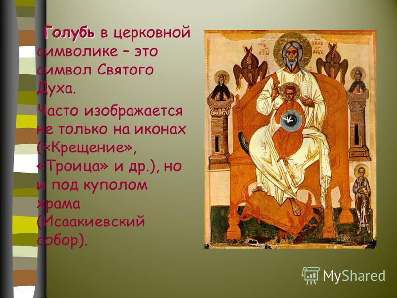 Голубь Голубь в церковной символике – это символ Святого Духа. Часто изображается не только на иконах («Крещение», «Троица» и др.), но и под куполом храма (Исаакиевский собор).