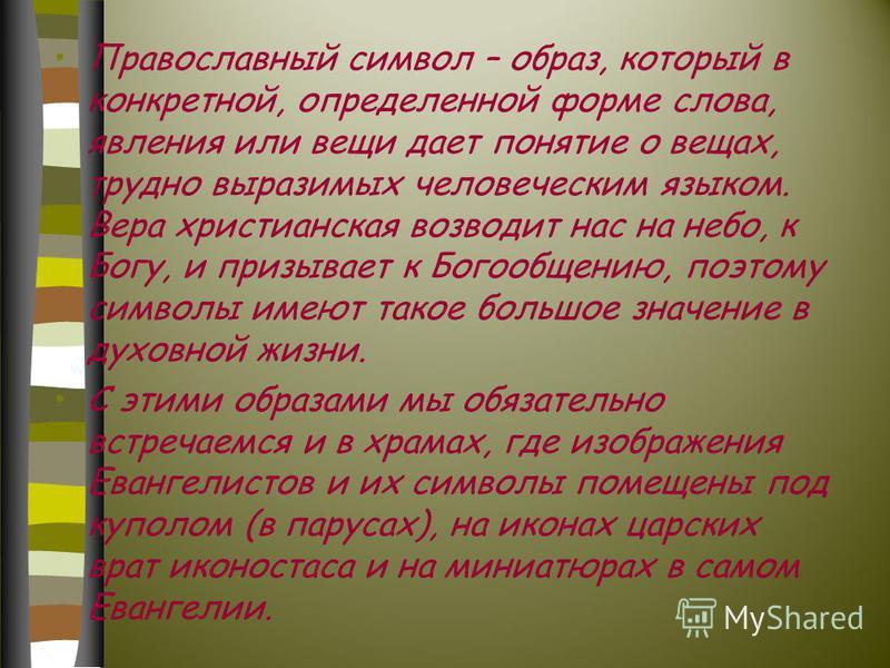 Православный символ – образ, который в конкретной, определенной форме слова, явления или вещи дает понятие о вещах, трудно выразимых человеческим языком. Вера христианская возводит нас на небо, к Богу, и призывает к Богообщению, поэтому символы имеют
