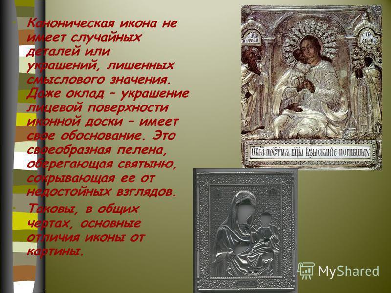 Каноническая икона не имеет случайных деталей или украшений, лишенных смыслового значения. Даже оклад – украшение лицевой поверхности иконной доски – имеет свое обоснование. Это своеобразная пелена, оберегающая святыню, сокрывающая ее от недостойных