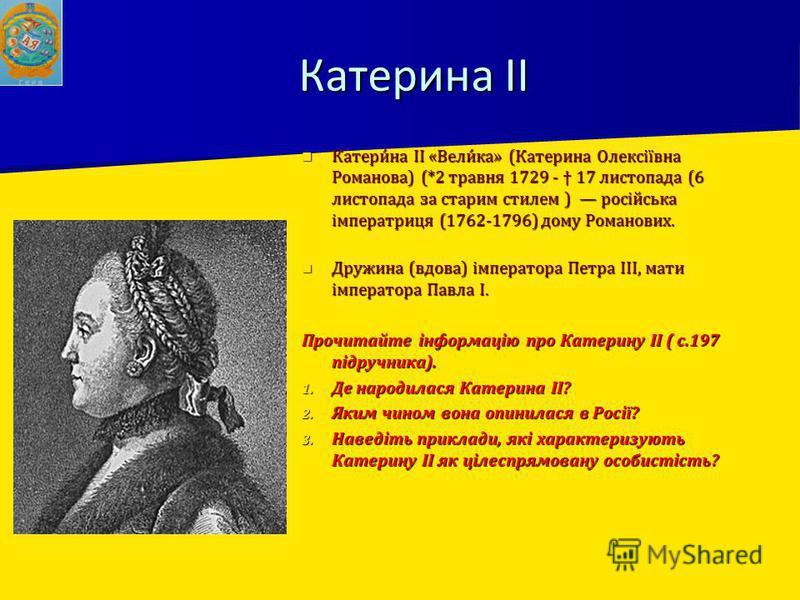 Катерина ІІ Катери́на ІІ «Вели́ка» (Катерина Олексіївна Романова) (*2 травня 1729 - 17 листопада (6 листопада за старим стилем ) російська імператриця (1762-1796) дому Романових. Катери́на ІІ «Вели́ка» (Катерина Олексіївна Романова) (*2 травня 1729 -