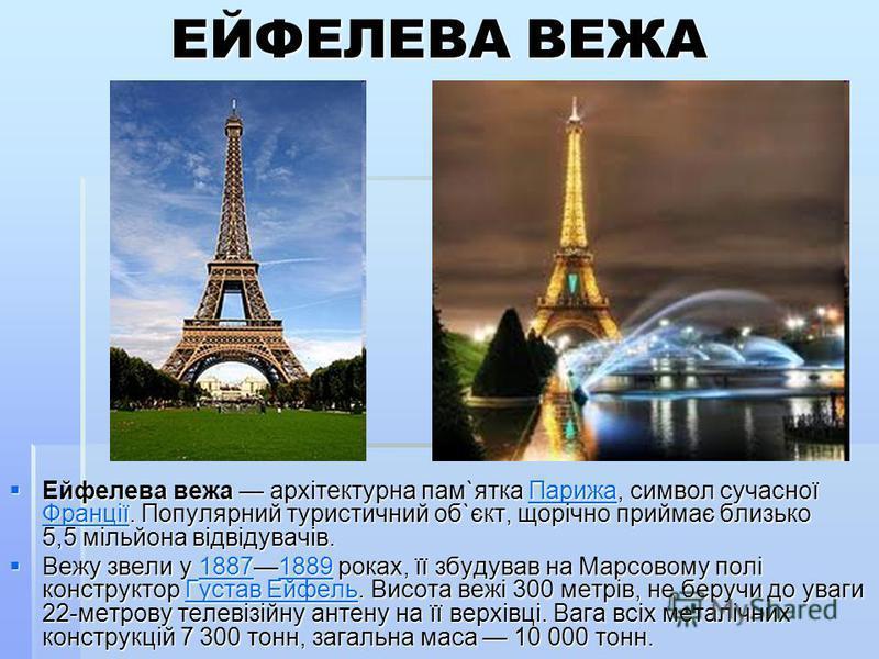 ЕЙФЕЛЕВА ВЕЖА Ейфелева вежа архітектурна пам`ятка Парижа, символ сучасної Франції. Популярний туристичний об`єкт, щорічно приймає близько 5,5 мільйона відвідувачів. Ейфелева вежа архітектурна пам`ятка Парижа, символ сучасної Франції. Популярний турис