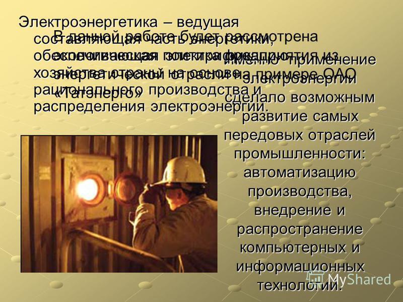 Именно применение электроэнергии сделало возможным развитие самых передовых отраслей промышленности: автоматизацию производства, внедрение и распространение компьютерных и информационных технологий. Электроэнергетика – ведущая составляющая часть энер