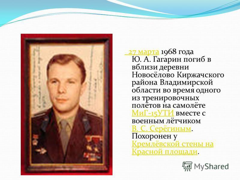 27 марта 27 марта 1968 года Ю. А. Гагарин погиб в вблизи деревни Новосёлово Киржачского района Владимирской области во время одного из тренировочных полётов на самолёте МиГ-15УТИ вместе с военным лётчиком В. С. Серёгиным. Похоронен у Кремлёвской стен