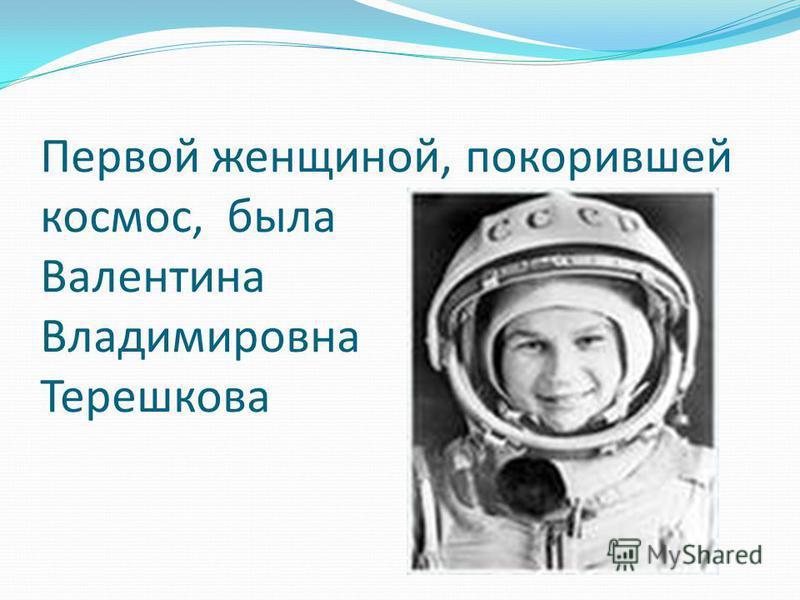 Первой женщиной, покорившей космос, была Валентина Владимировна Терешкова