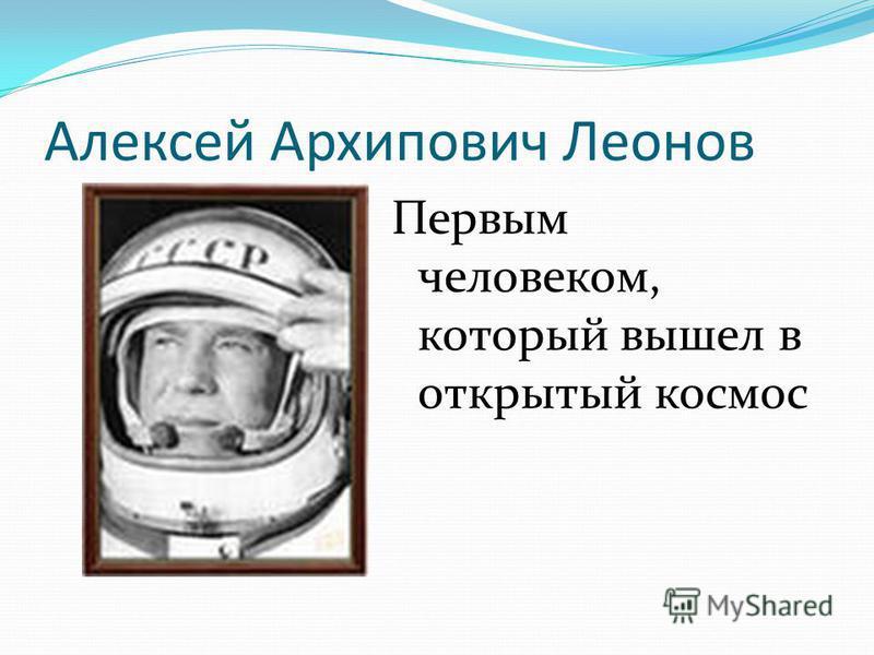 Алексей Архипович Леонов Первым человеком, который вышел в открытый космос