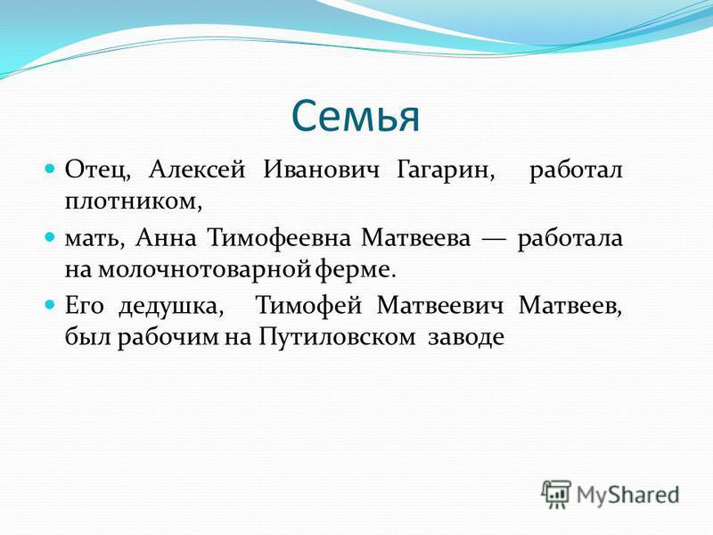 Семья Отец, Алексей Иванович Гагарин, работал плотником, мать, Анна Тимофеевна Матвеева работала на молочно товарной ферме. Его дедушка, Тимофей Матвеевич Матвеев, был рабочим на Путиловском заводе