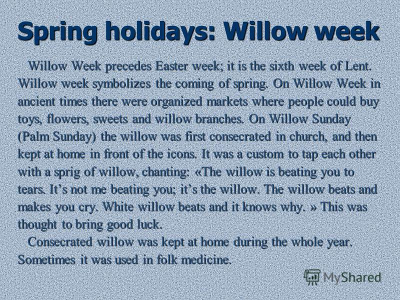 Spring holidays: Willow week Willow Week precedes Easter week; it is the sixth week of Lent. Willow Week precedes Easter week; it is the sixth week of Lent. Willow week symbolizes the coming of spring. On Willow Week in ancient times there were organ