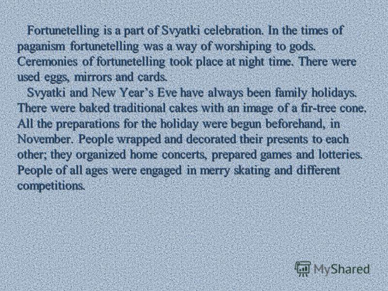 Fortunetelling is a part of Svyatki celebration. In the times of Fortunetelling is a part of Svyatki celebration. In the times of paganism fortunetelling was a way of worshiping to gods. Ceremonies of fortunetelling took place at night time. There we