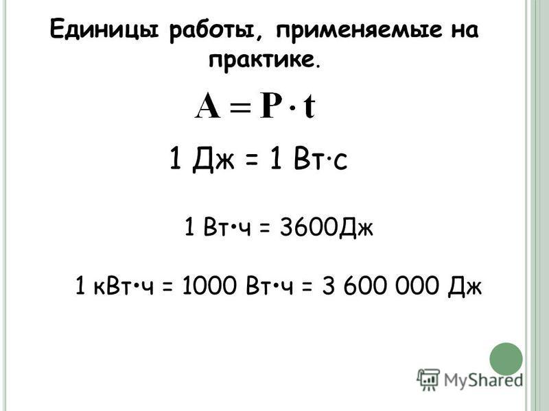 Единицы работы, применяемые на практике. 1 Дж = 1 Втс 1 Втч = 3600Дж 1 кВт ч = 1000 Втч = 3 600 000 Дж
