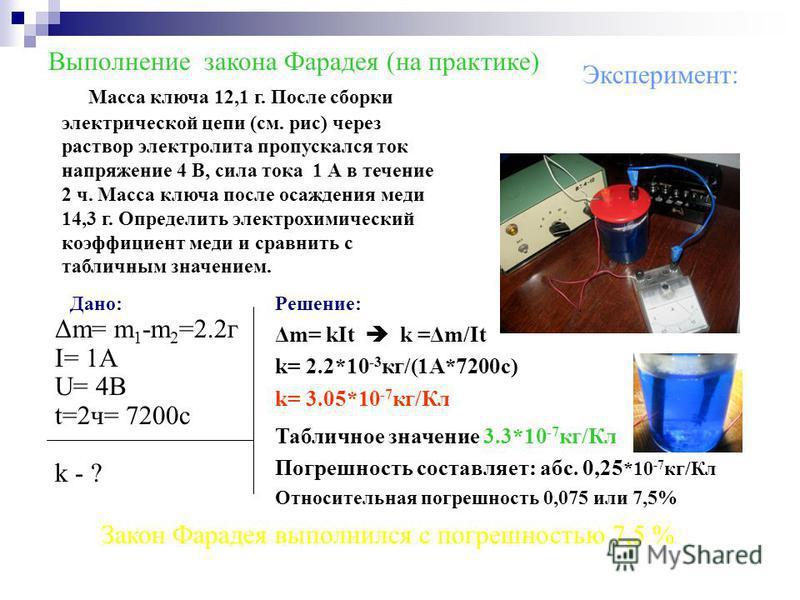Эксперимент: Выполнение закона Фарадея (на практике) Масса ключа 12,1 г. После сборки электрической цепи (см. рис) через раствор электролита пропускался ток напряжение 4 В, сила тока 1 А в течение 2 ч. Масса ключа после осаждения меди 14,3 г. Определ