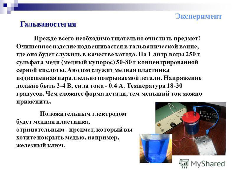 Гальваностегия Прежде всего необходимо тщательно очистить предмет! Очищенное изделие подвешивается в гальванической ванне, где оно будет служить в качестве катода. На 1 литр воды 250 г сульфата меди (медный купорос) 50-80 г концентрированной серной к