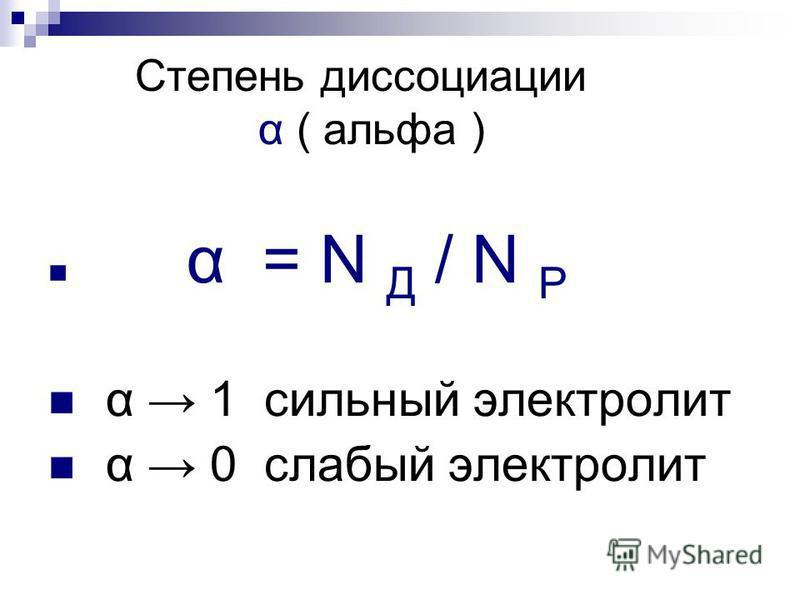 Степень диссоциации α ( альфа ) α = N Д / N Р α 1 сильный электролит α 0 слабый электролит