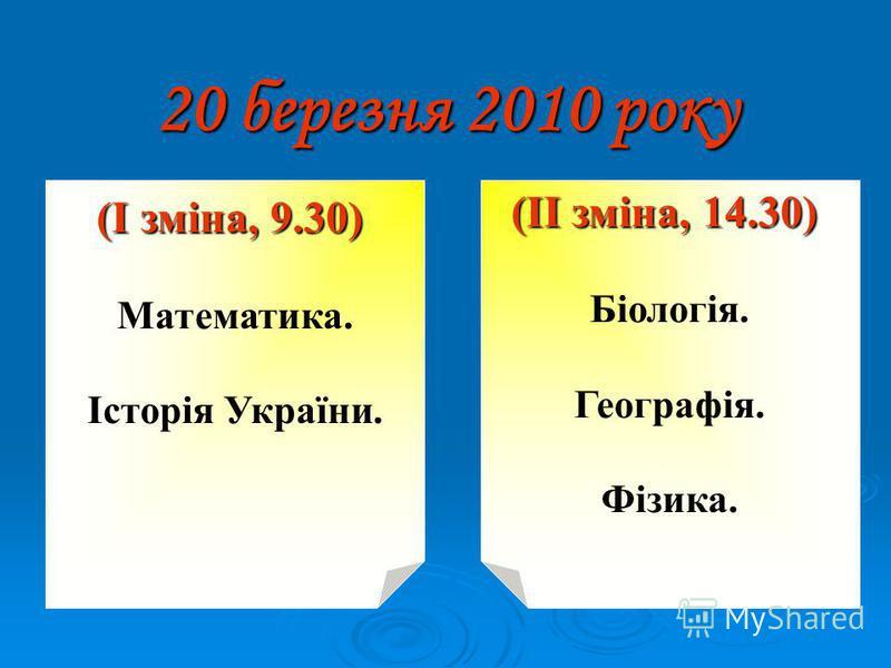 20 березня 2010 року (І зміна, 9.30) Математика. Історія України. (ІІ зміна, 14.30) Біологія. Географія. Фізика.