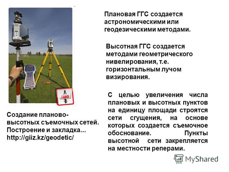 Создание планово- высотных съемочных сетей. Построение и закладка... http://giiz.kz/geodetic/ Плановая ГГС создается астрономическими или геодезическими методами. Высотная ГГС создается методами геометрического нивелирования, т.е. горизонтальным лучо
