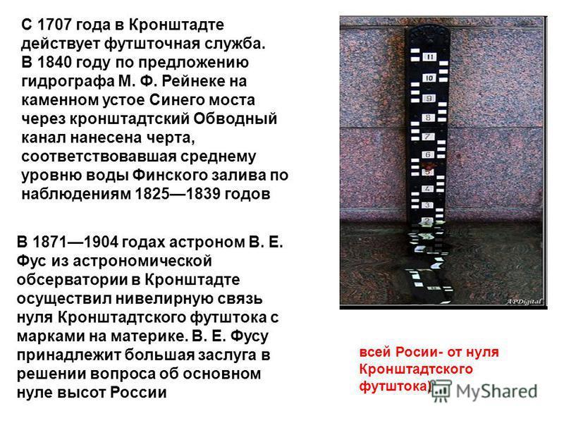 всей Росии- от нуля Кронштадтского футштока) С 1707 года в Кронштадте действует футшточная служба. В 1840 году по предложению гидрографа М. Ф. Рейнеке на каменном устое Синего моста через кронштадтский Обводный канал нанесена черта, соответствовавшая