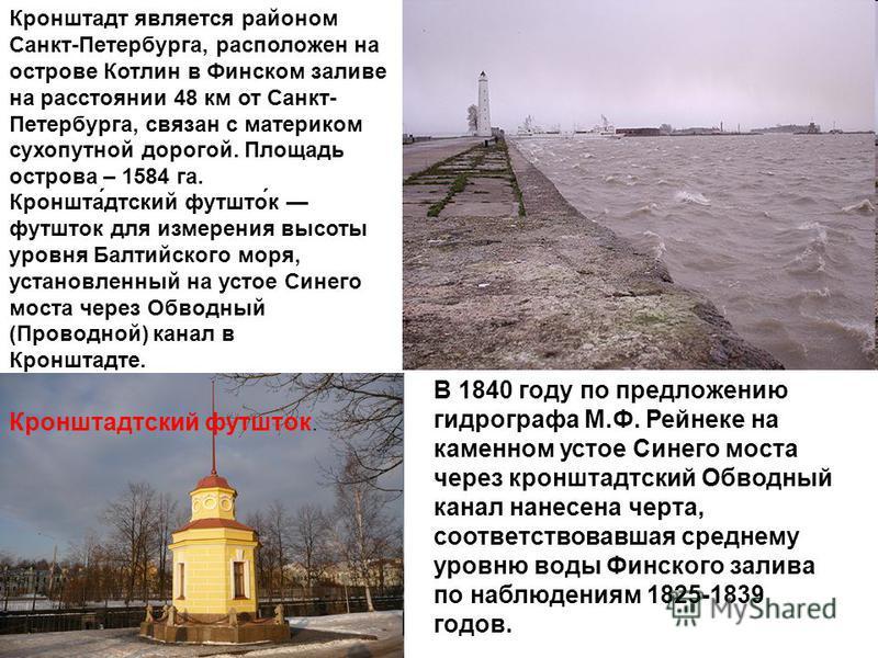 Кронштадт является районом Санкт-Петербурга, расположен на острове Котлин в Финском заливе на расстоянии 48 км от Санкт- Петербурга, связан с материком сухопутной дорогой. Площадь острова – 1584 га. Кронштадтский футшток футшток для измерения высоты