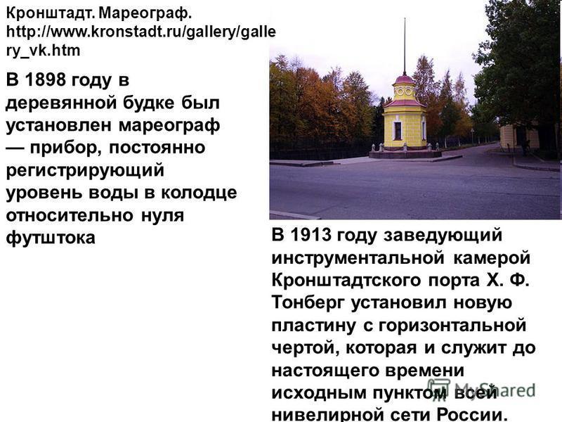 Кронштадт. Мхореограф. http://www.kronstadt.ru/gallery/galle ry_vk.htm В 1898 году в деревянной будке был установлен мхореограф прибор, постоянно регистрирующий уровень воды в колодце относительно нуля футштока В 1913 году заведующий инструментальной