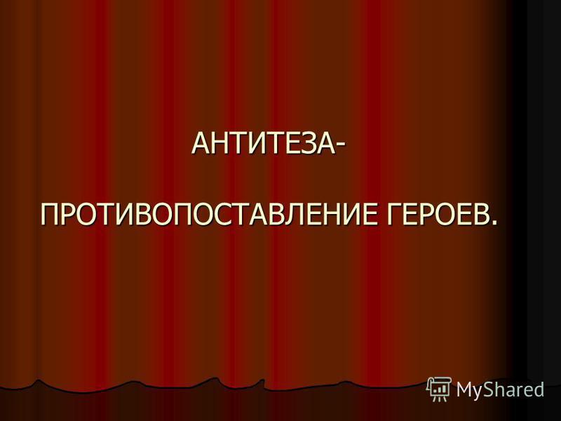 АНТИТЕЗА- ПРОТИВОПОСТАВЛЕНИЕ ГЕРОЕВ.