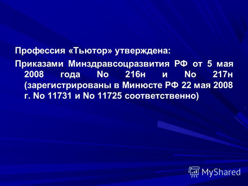 Профессия «Тьютор» утверждена: Приказами Минздравсоцразвития РФ от 5 мая 2008 года No 216 н и No 217 н (зарегистрированы в Минюсте РФ 22 мая 2008 г. No 11731 и No 11725 соответственно)