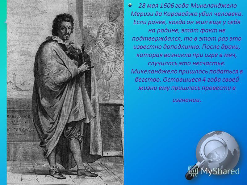 28 мая 1606 года Микеланджело Меризи да Караваджо убил человека. Если ранее, когда он жил еще у себя на родине, этот факт не подтверждался, то в этот раз это известно доподлинно. После драки, которая возникла при игре в мяч, случилось это несчастье.