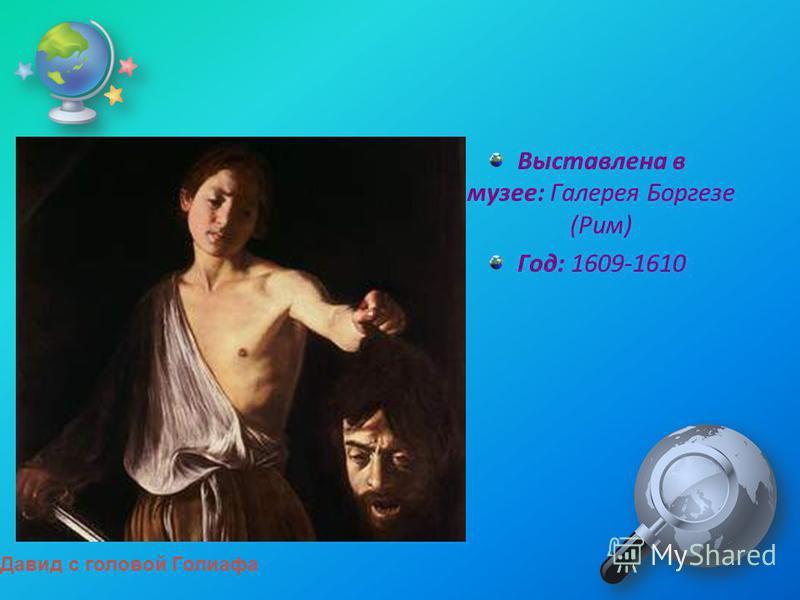 Выставлена в музее: Галерея Боргезе (Рим) Год: 1609-1610 Давид с головой Голиафа